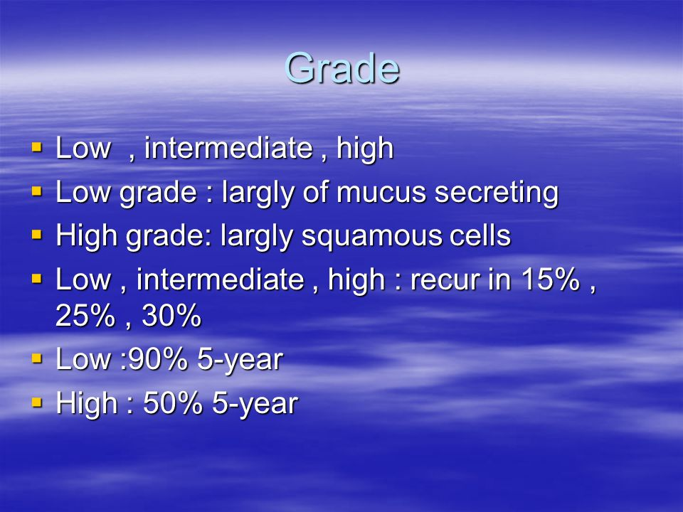 Grade  Low, intermediate, high  Low grade : largly of mucus secreting  High grade: largly squamous cells  Low, intermediate, high : recur in 15%,
