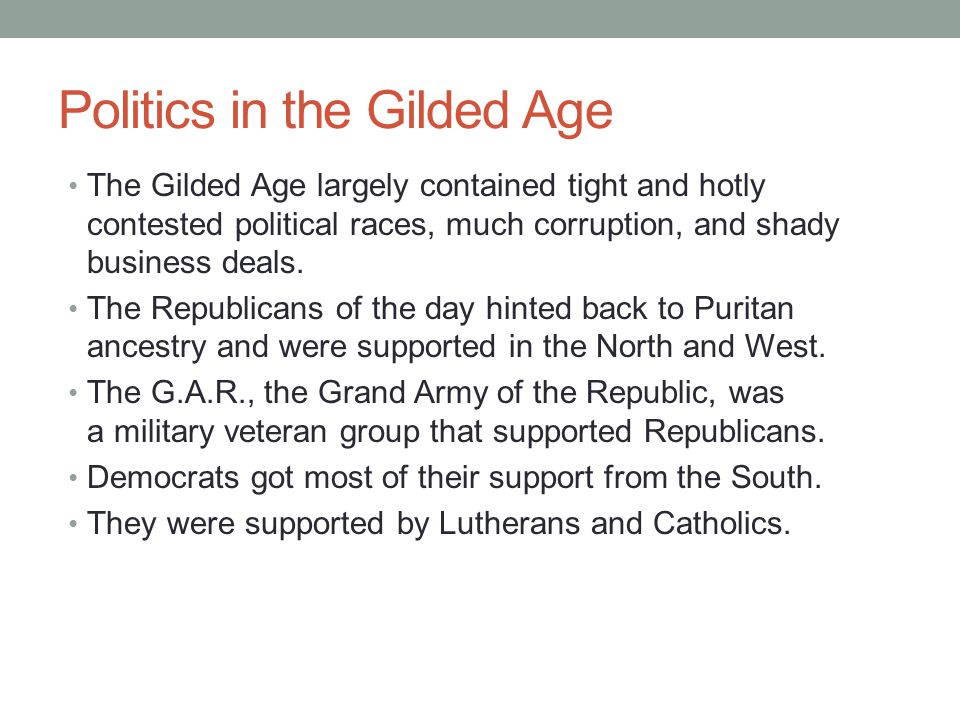 Politics in the Gilded Age The Gilded Age largely contained tight and hotly contested political races, much corruption, and shady business deals.