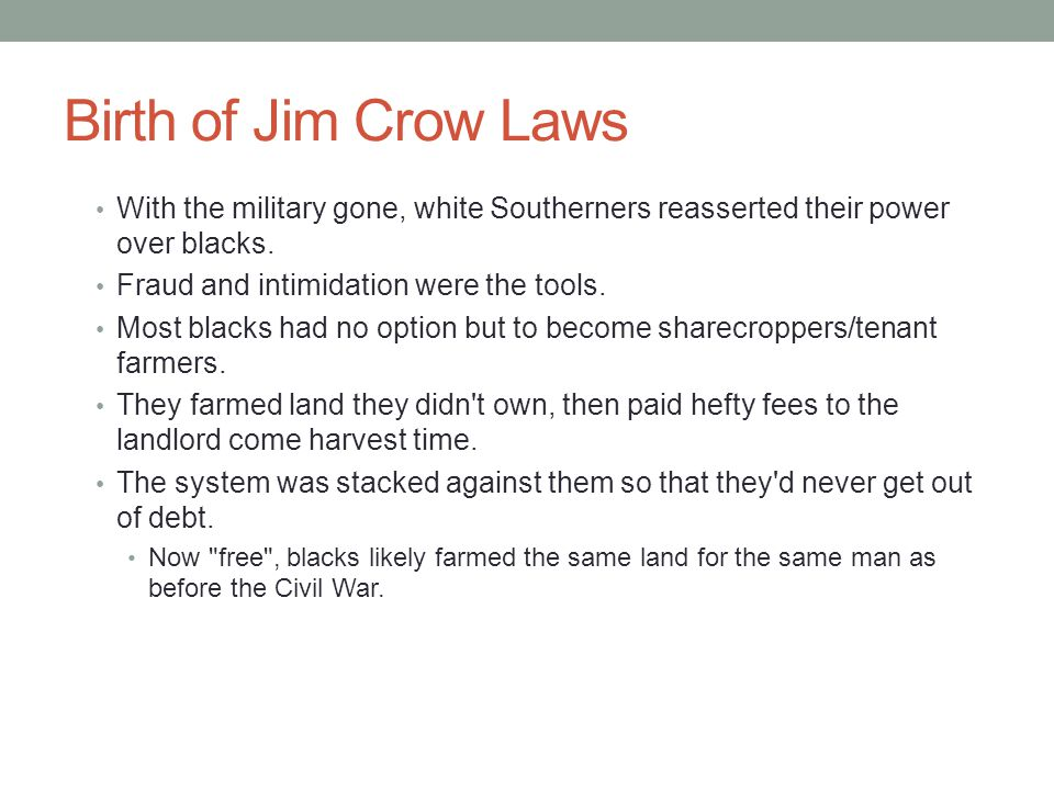 Birth of Jim Crow Laws With the military gone, white Southerners reasserted their power over blacks.