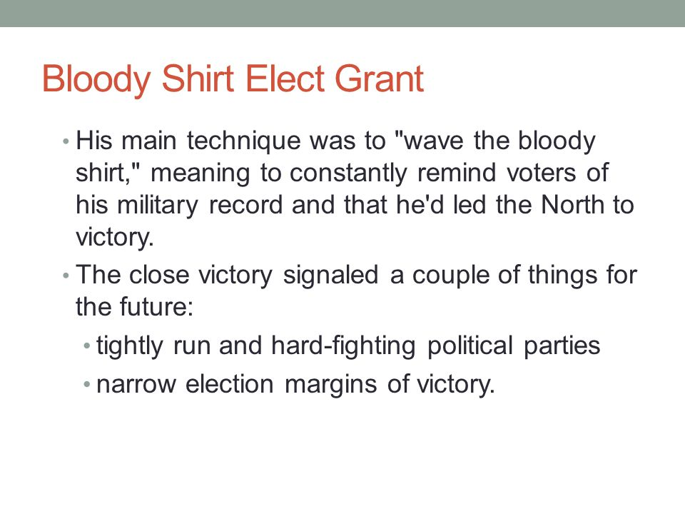 Bloody Shirt Elect Grant His main technique was to wave the bloody shirt, meaning to constantly remind voters of his military record and that he d led the North to victory.