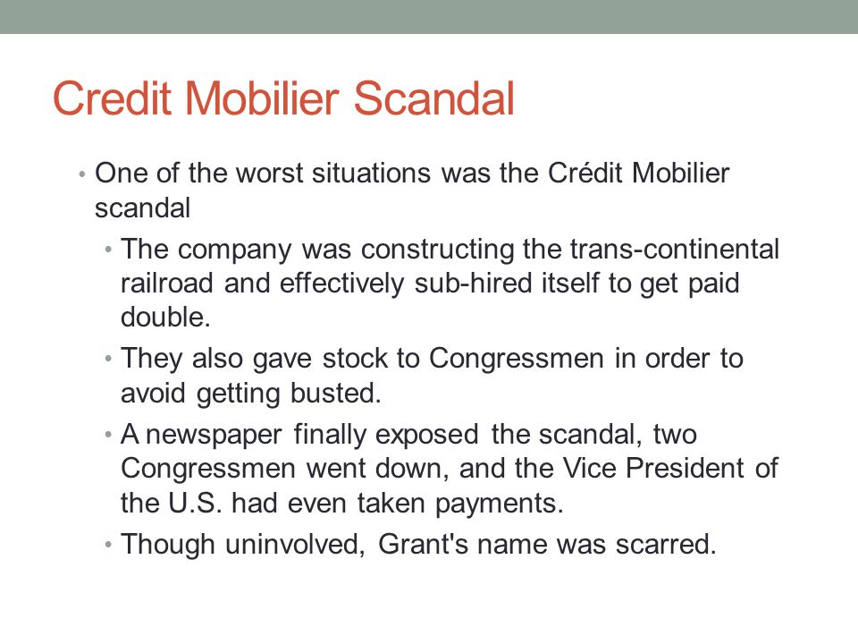 Credit Mobilier Scandal One of the worst situations was the Crédit Mobilier scandal The company was constructing the trans-continental railroad and effectively sub-hired itself to get paid double.
