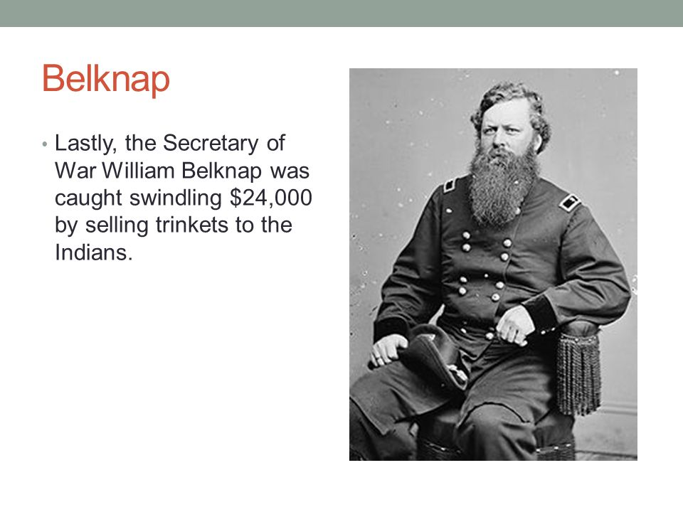 Belknap Lastly, the Secretary of War William Belknap was caught swindling $24,000 by selling trinkets to the Indians.