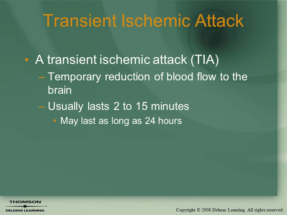 Copyright © 2008 Delmar Learning. All rights reserved. Transient Ischemic Attack A transient ischemic attack (TIA) –Temporary reduction of blood flow