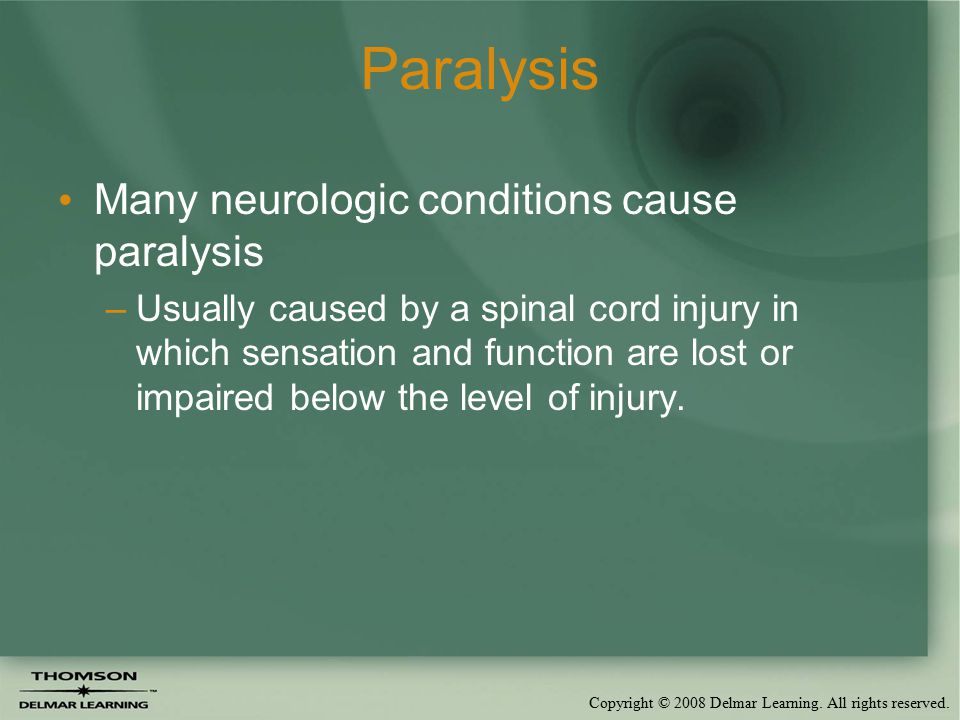 Copyright © 2008 Delmar Learning. All rights reserved. Paralysis Many neurologic conditions cause paralysis –Usually caused by a spinal cord injury in