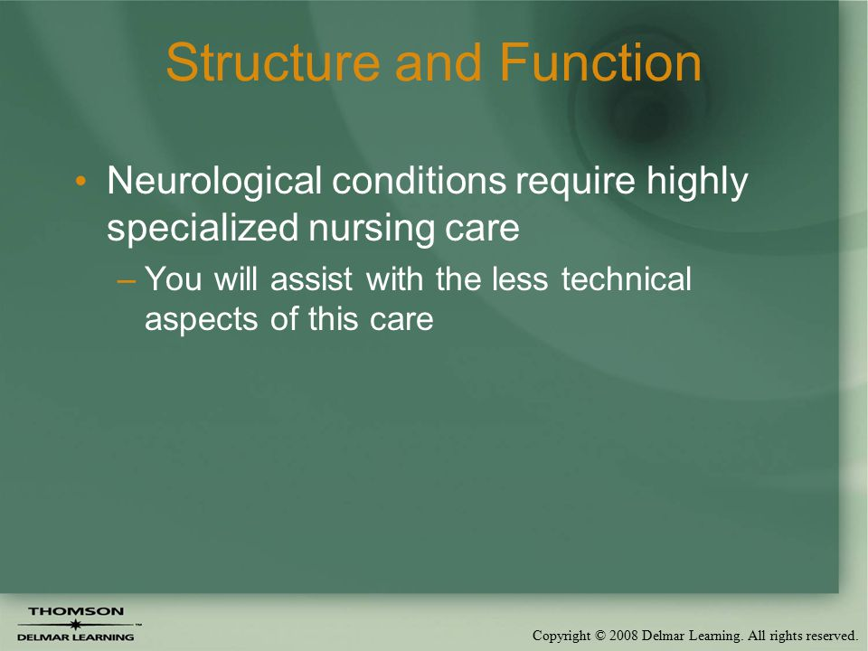 Copyright © 2008 Delmar Learning. All rights reserved. Structure and Function Neurological conditions require highly specialized nursing care –You wil
