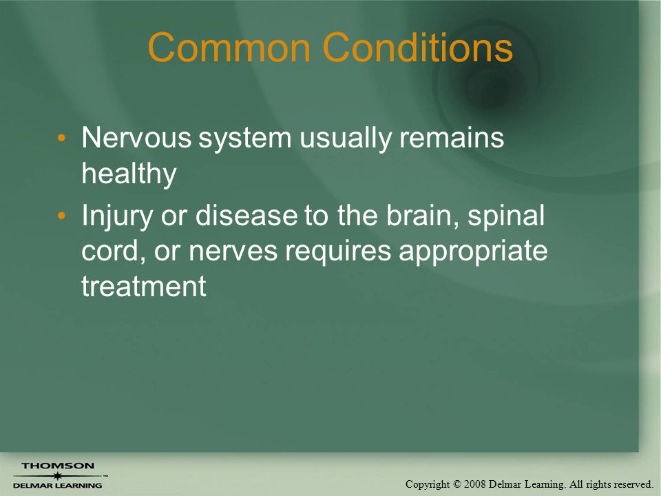 Copyright © 2008 Delmar Learning. All rights reserved. Common Conditions Nervous system usually remains healthy Injury or disease to the brain, spinal