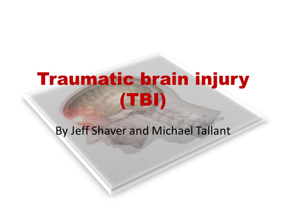 Traumatic brain injury (TBI) By Jeff Shaver and Michael Tallant