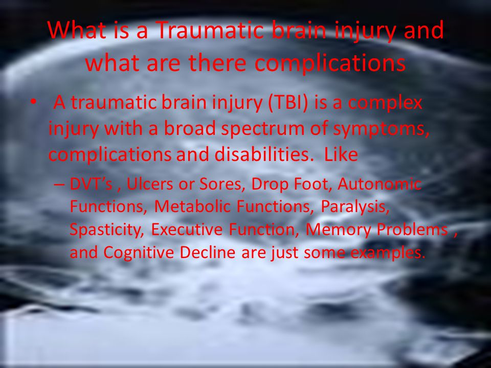 What is a Traumatic brain injury and what are there complications A traumatic brain injury (TBI) is a complex injury with a broad spectrum of symptoms, complications and disabilities.
