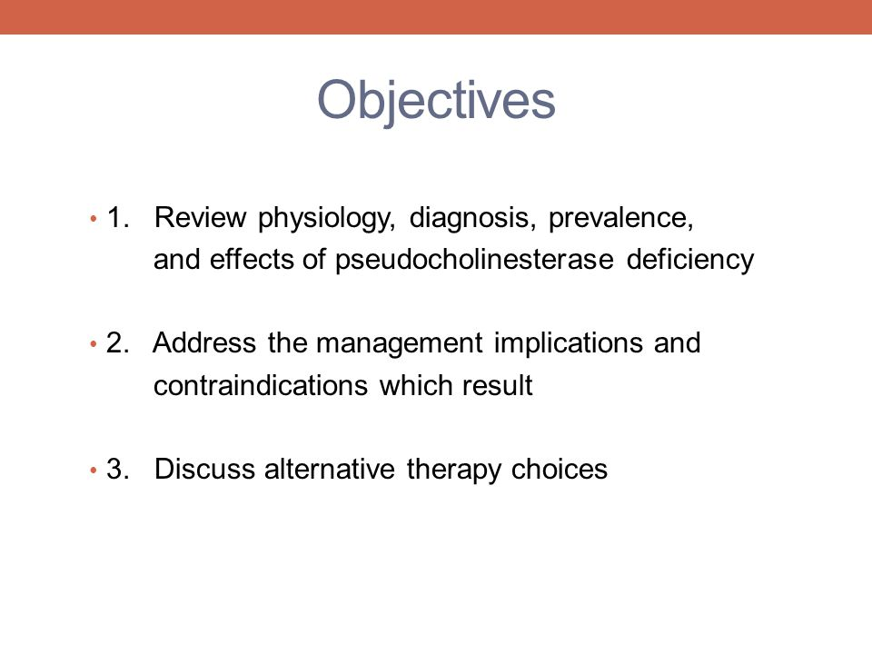 Objectives 1. Review physiology, diagnosis, prevalence, and effects of pseudocholinesterase deficiency 2. Address the management implications and cont