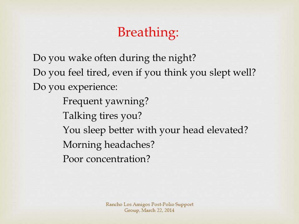 Breathing: Do you wake often during the night? Do you feel tired, even if you think you slept well? Do you experience: Frequent yawning? Talking tires