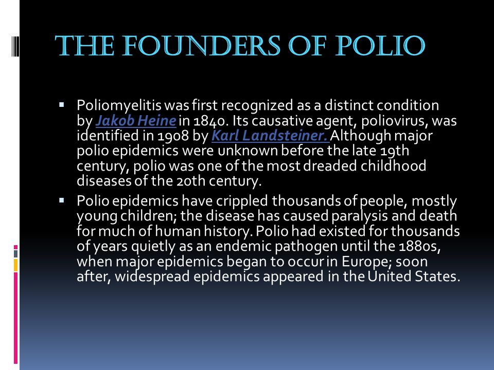 The founders of polio  Poliomyelitis was first recognized as a distinct condition by Jakob Heine in 1840.