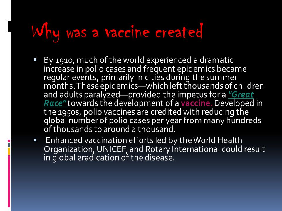 Why was a vaccine created  By 1910, much of the world experienced a dramatic increase in polio cases and frequent epidemics became regular events, primarily in cities during the summer months.