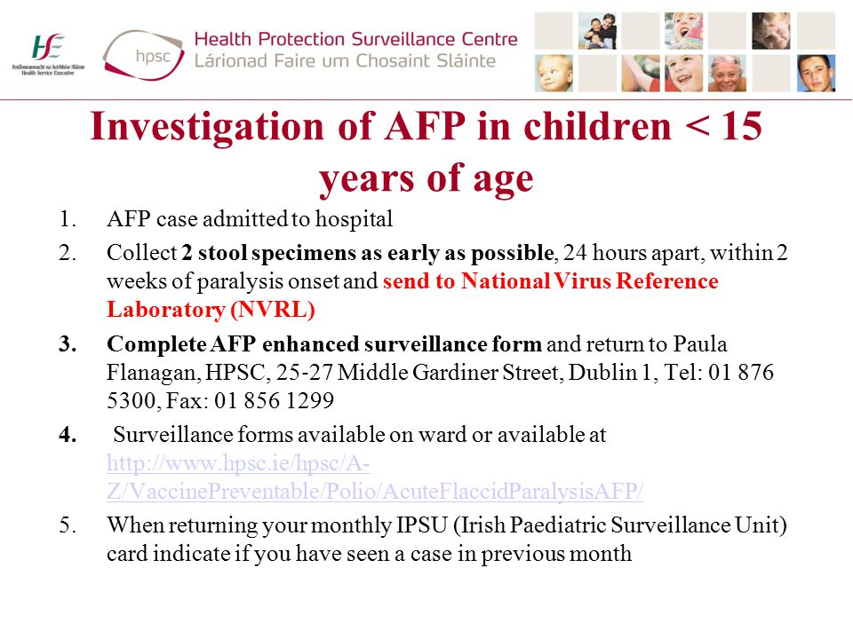 Investigation of AFP in children < 15 years of age 1.AFP case admitted to hospital 2.Collect 2 stool specimens as early as possible, 24 hours apart, within 2 weeks of paralysis onset and send to National Virus Reference Laboratory (NVRL) 3.Complete AFP enhanced surveillance form and return to Paula Flanagan, HPSC, 25 ‐ 27 Middle Gardiner Street, Dublin 1, Tel: 01 876 5300, Fax: 01 856 1299 4.