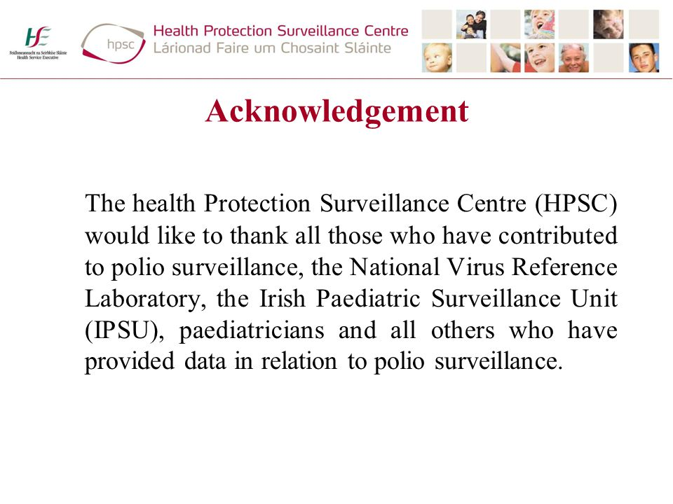 Acknowledgement The health Protection Surveillance Centre (HPSC) would like to thank all those who have contributed to polio surveillance, the National Virus Reference Laboratory, the Irish Paediatric Surveillance Unit (IPSU), paediatricians and all others who have provided data in relation to polio surveillance.