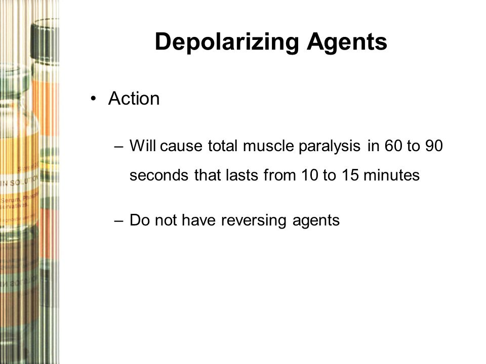 Depolarizing Agents Action –Will cause total muscle paralysis in 60 to 90 seconds that lasts from 10 to 15 minutes –Do not have reversing agents