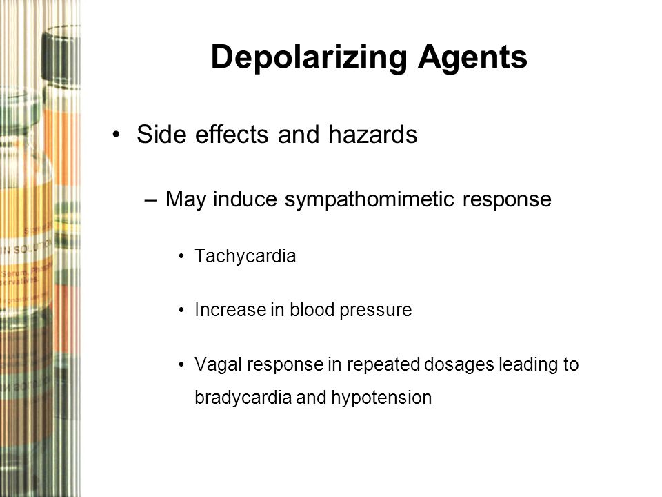 Depolarizing Agents Side effects and hazards –May induce sympathomimetic response Tachycardia Increase in blood pressure Vagal response in repeated dosages leading to bradycardia and hypotension
