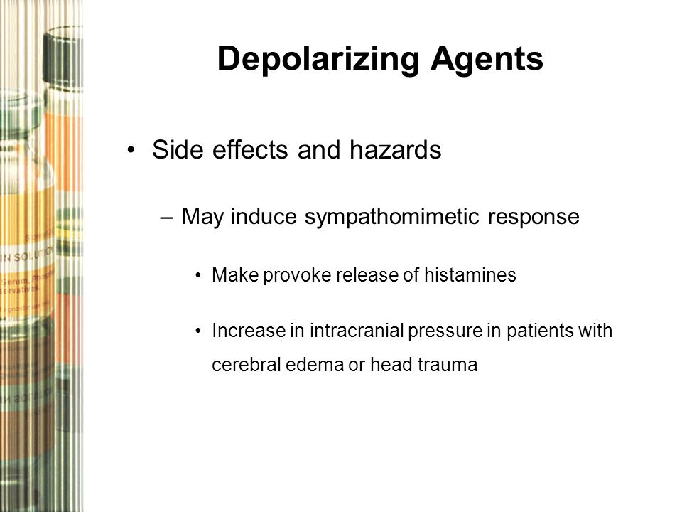 Depolarizing Agents Side effects and hazards –May induce sympathomimetic response Make provoke release of histamines Increase in intracranial pressure