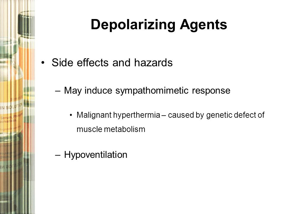 Depolarizing Agents Side effects and hazards –May induce sympathomimetic response Malignant hyperthermia – caused by genetic defect of muscle metabolism –Hypoventilation