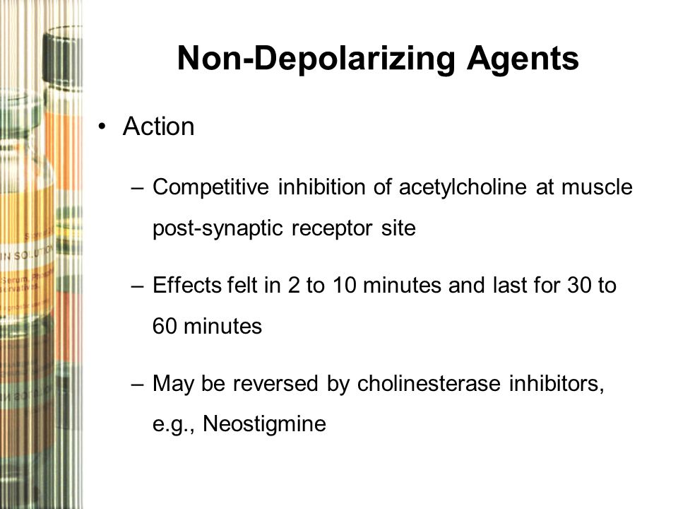Non-Depolarizing Agents Action –Competitive inhibition of acetylcholine at muscle post-synaptic receptor site –Effects felt in 2 to 10 minutes and last for 30 to 60 minutes –May be reversed by cholinesterase inhibitors, e.g., Neostigmine