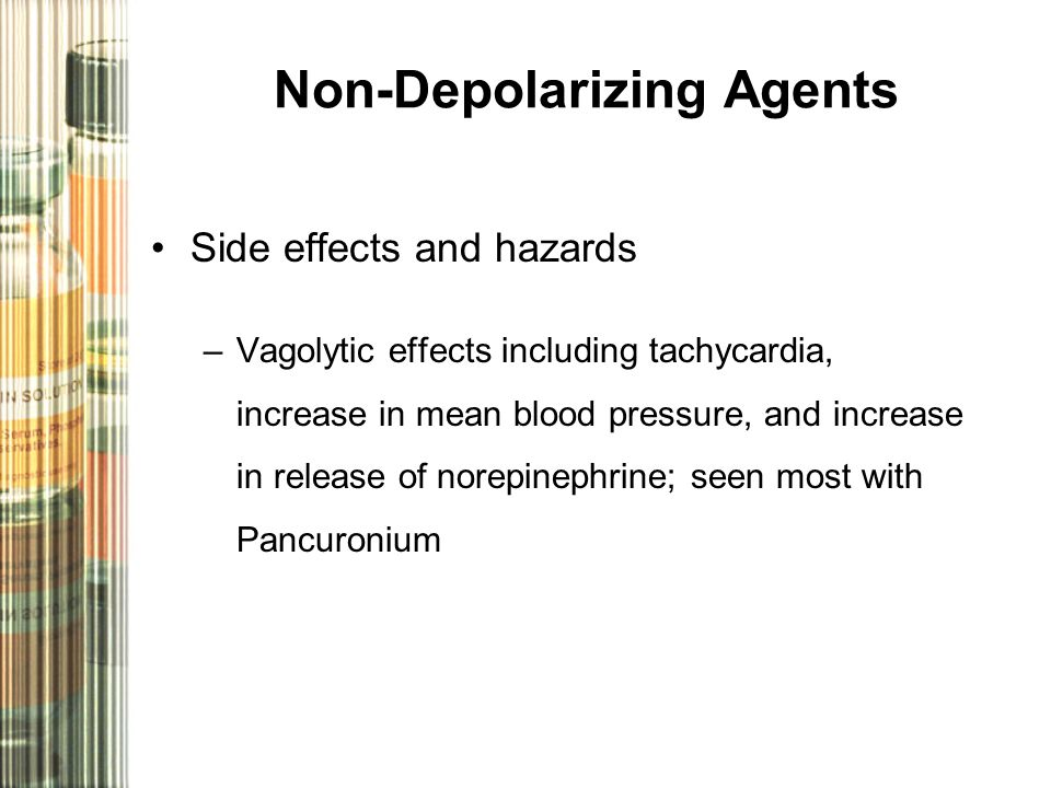 Non-Depolarizing Agents Side effects and hazards –Vagolytic effects including tachycardia, increase in mean blood pressure, and increase in release of norepinephrine; seen most with Pancuronium