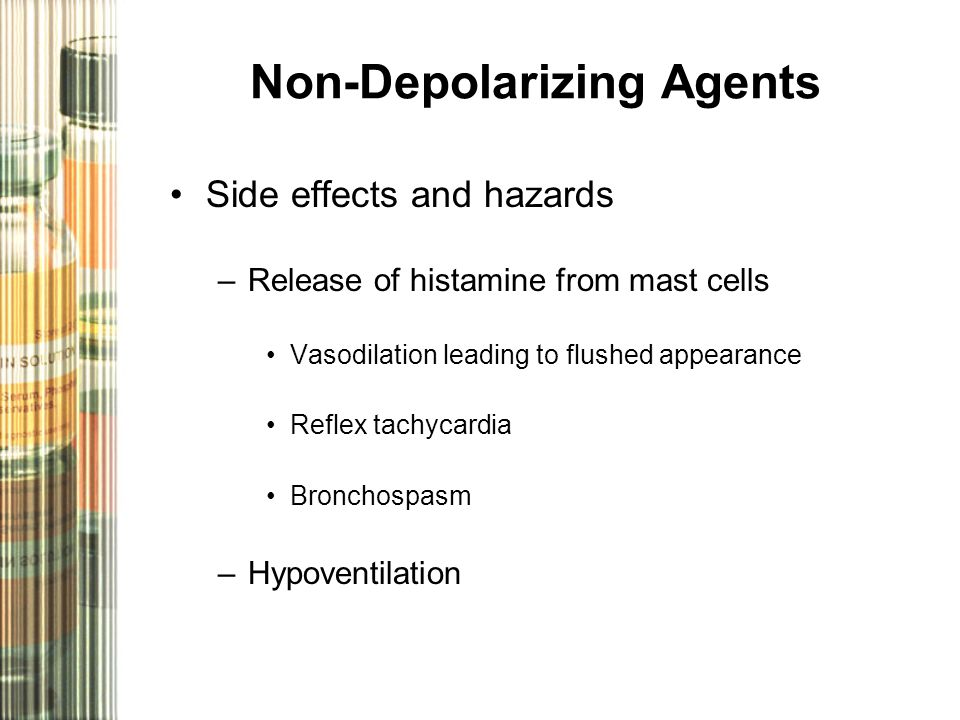 Non-Depolarizing Agents Side effects and hazards –Release of histamine from mast cells Vasodilation leading to flushed appearance Reflex tachycardia B