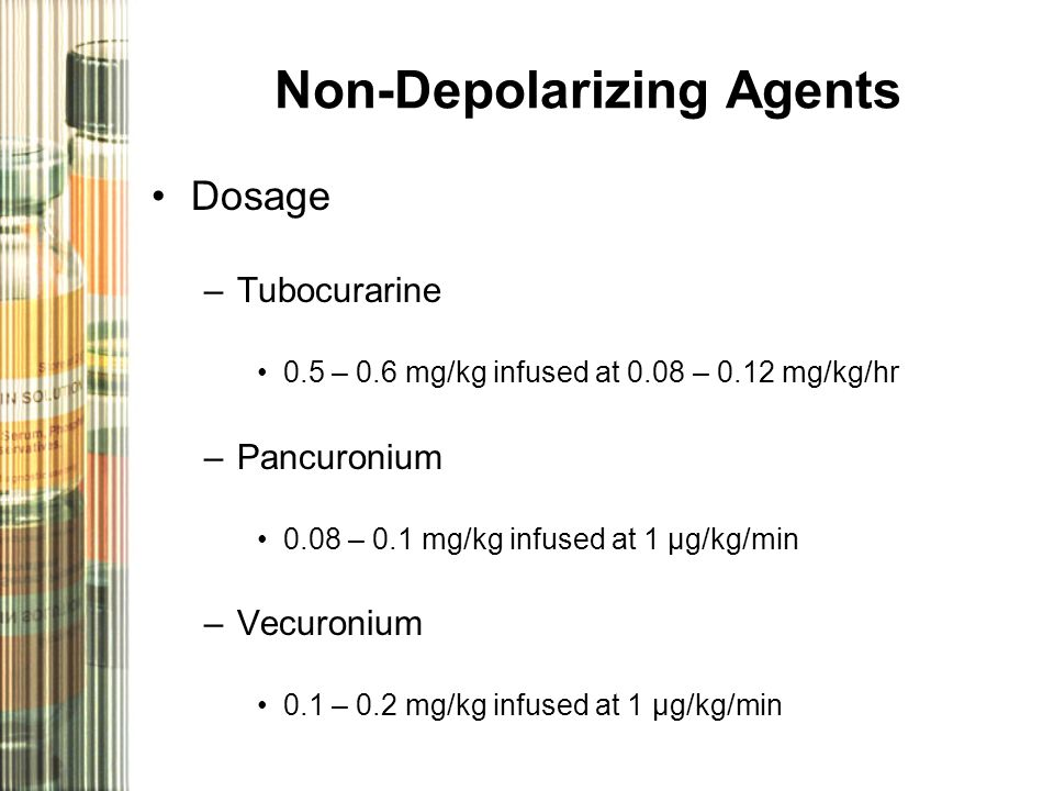 Non-Depolarizing Agents Dosage –Tubocurarine 0.5 – 0.6 mg/kg infused at 0.08 – 0.12 mg/kg/hr –Pancuronium 0.08 – 0.1 mg/kg infused at 1 µg/kg/min –Vec