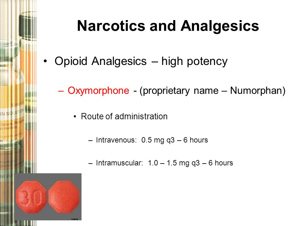 Narcotics and Analgesics Opioid Analgesics – high potency –Oxymorphone - (proprietary name – Numorphan) Route of administration –Intravenous: 0.5 mg q3 – 6 hours –Intramuscular: 1.0 – 1.5 mg q3 – 6 hours