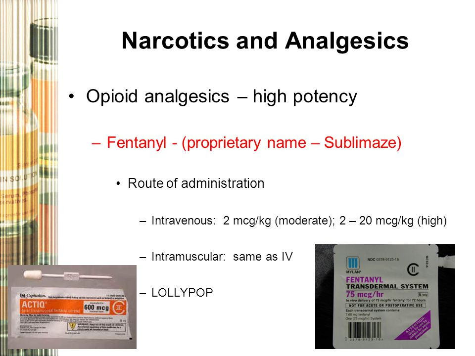 Narcotics and Analgesics Opioid analgesics – high potency –Fentanyl - (proprietary name – Sublimaze) Route of administration –Intravenous: 2 mcg/kg (moderate); 2 – 20 mcg/kg (high) –Intramuscular: same as IV –LOLLYPOP