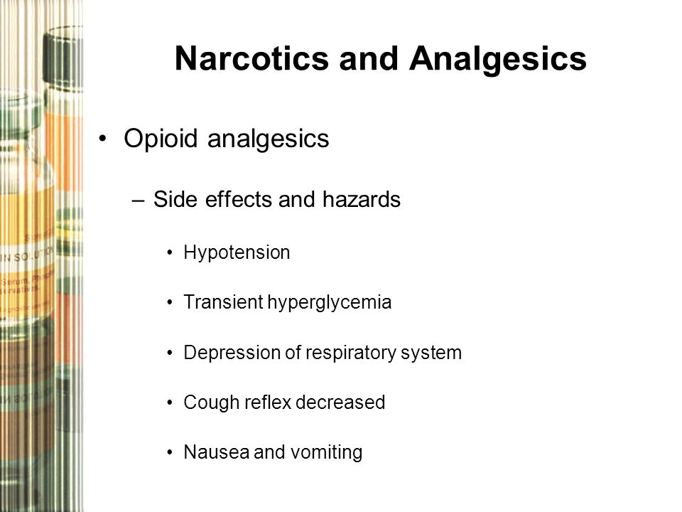 Narcotics and Analgesics Opioid analgesics –Side effects and hazards Hypotension Transient hyperglycemia Depression of respiratory system Cough reflex decreased Nausea and vomiting