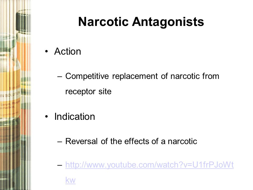 Narcotic Antagonists Action –Competitive replacement of narcotic from receptor site Indication –Reversal of the effects of a narcotic –http://www.youtube.com/watch v=U1frPJoWt kwhttp://www.youtube.com/watch v=U1frPJoWt kw