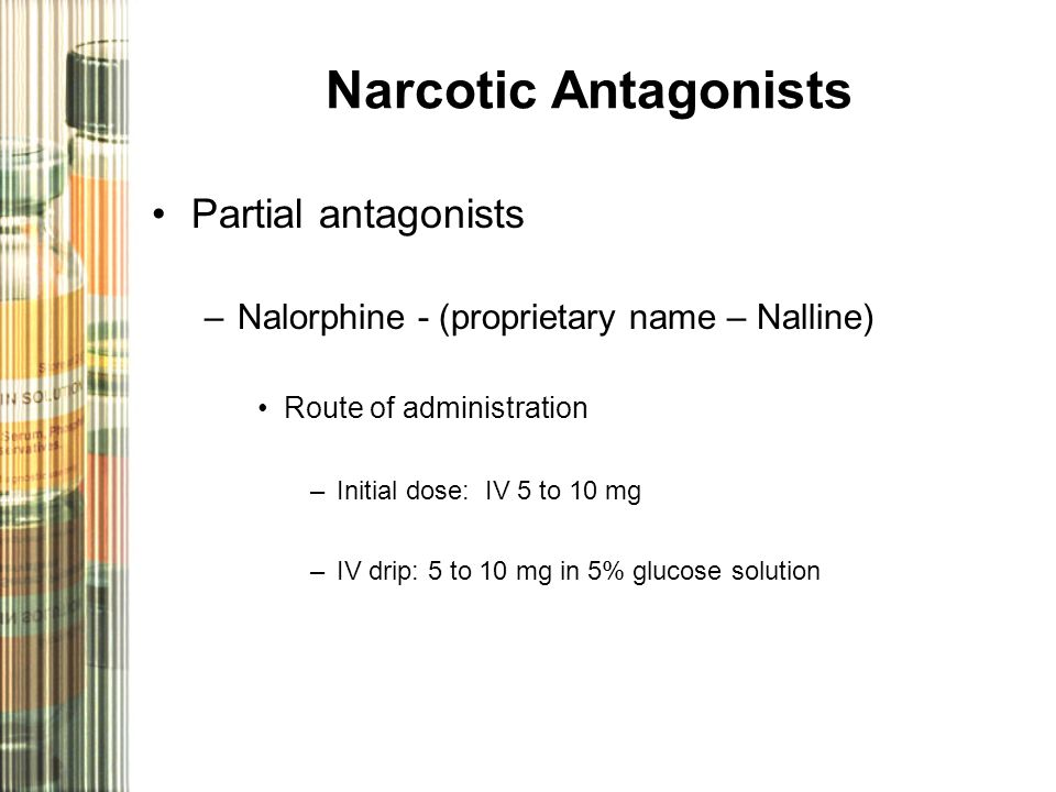 Narcotic Antagonists Partial antagonists –Nalorphine - (proprietary name – Nalline) Route of administration –Initial dose: IV 5 to 10 mg –IV drip: 5 to 10 mg in 5% glucose solution