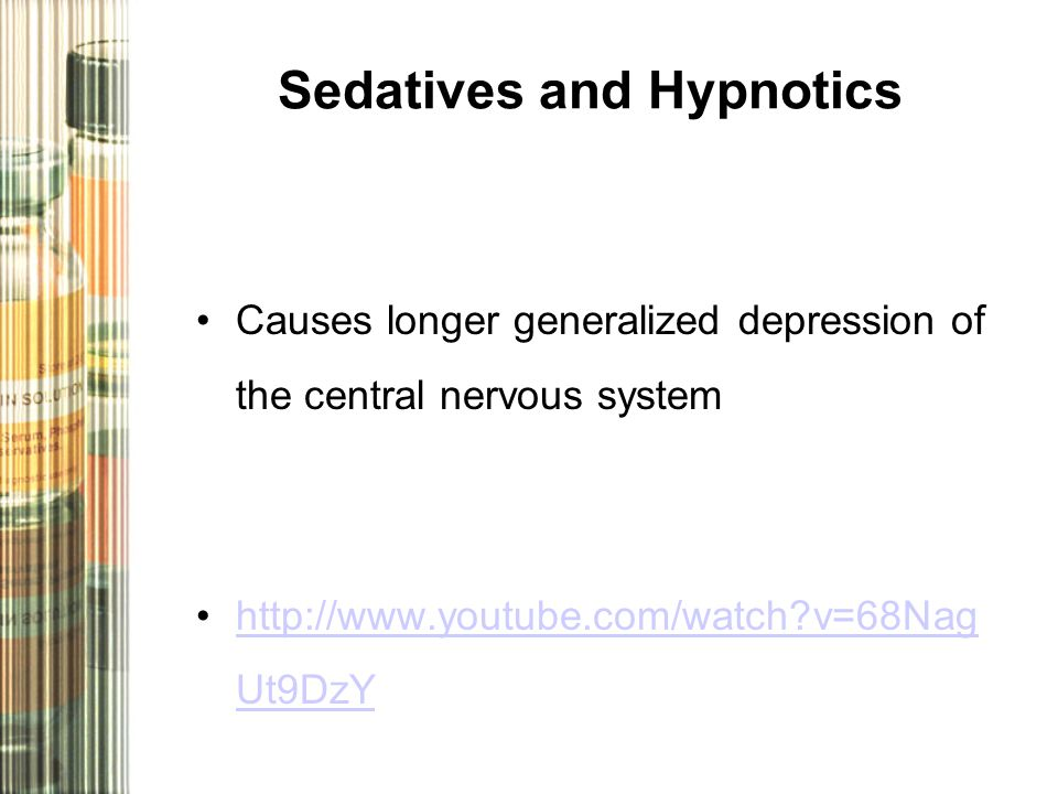 Sedatives and Hypnotics Causes longer generalized depression of the central nervous system http://www.youtube.com/watch v=68Nag Ut9DzYhttp://www.youtube.com/watch v=68Nag Ut9DzY