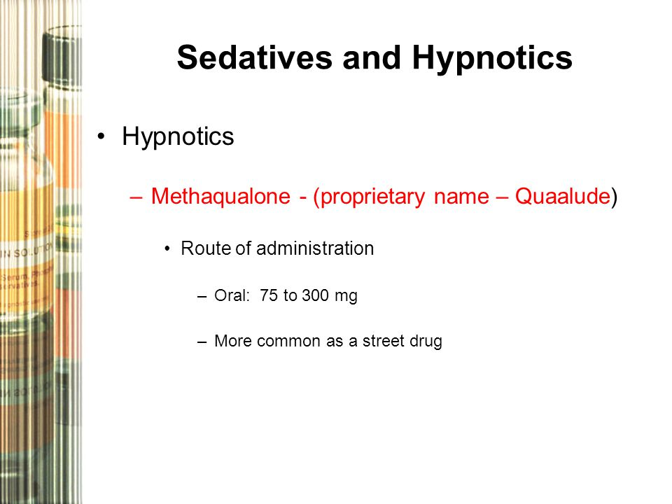 Sedatives and Hypnotics Hypnotics –Methaqualone - (proprietary name – Quaalude) Route of administration –Oral: 75 to 300 mg –More common as a street d