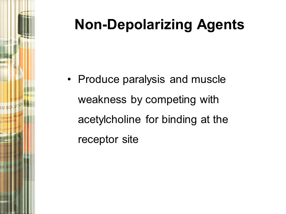 Non-Depolarizing Agents Produce paralysis and muscle weakness by competing with acetylcholine for binding at the receptor site