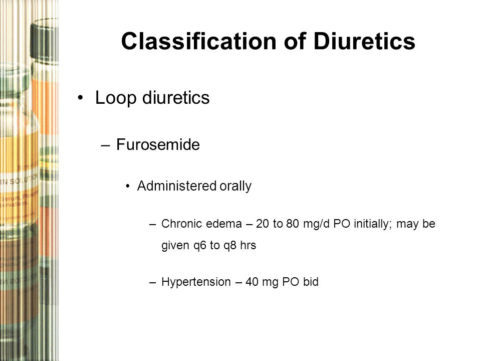 Classification of Diuretics Loop diuretics –Furosemide Administered orally –Chronic edema – 20 to 80 mg/d PO initially; may be given q6 to q8 hrs –Hypertension – 40 mg PO bid