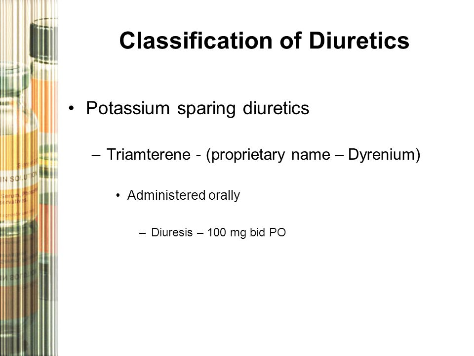 Classification of Diuretics Potassium sparing diuretics –Triamterene - (proprietary name – Dyrenium) Administered orally –Diuresis – 100 mg bid PO
