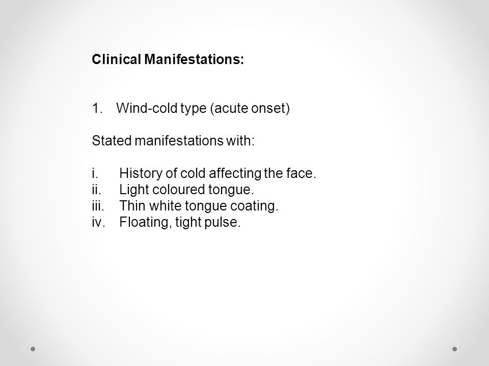 Clinical Manifestations: 1.Wind-cold type (acute onset) Stated manifestations with: i.History of cold affecting the face.