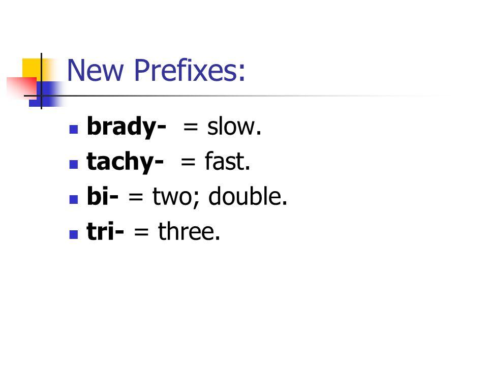 New Prefixes: brady- = slow. tachy- = fast. bi- = two; double. tri- = three.