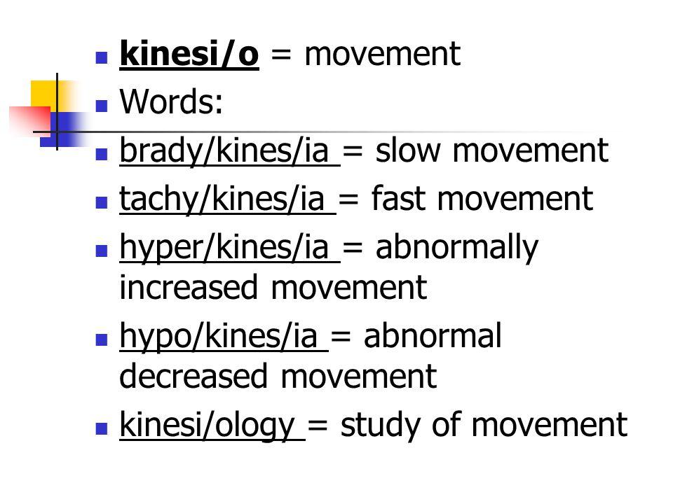 kinesi/o = movement Words: brady/kines/ia = slow movement tachy/kines/ia = fast movement hyper/kines/ia = abnormally increased movement hypo/kines/ia
