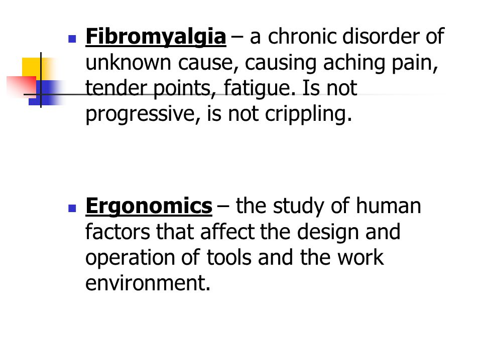Fibromyalgia – a chronic disorder of unknown cause, causing aching pain, tender points, fatigue. Is not progressive, is not crippling. Ergonomics – th