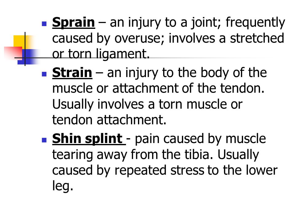 Sprain – an injury to a joint; frequently caused by overuse; involves a stretched or torn ligament. Strain – an injury to the body of the muscle or at