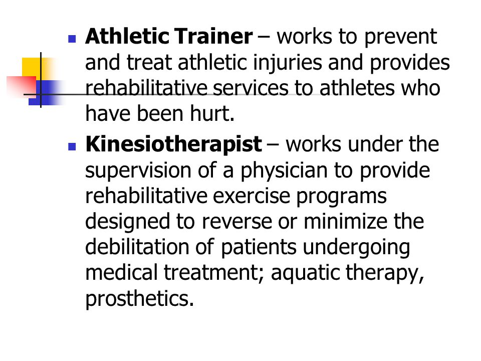 Athletic Trainer – works to prevent and treat athletic injuries and provides rehabilitative services to athletes who have been hurt. Kinesiotherapist