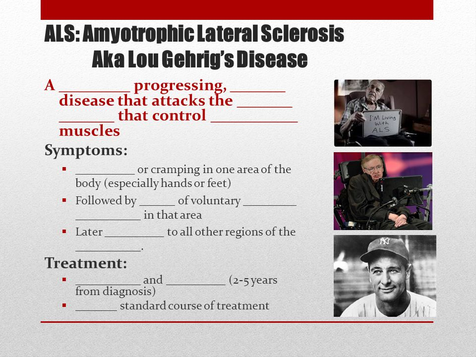 ALS: Amyotrophic Lateral Sclerosis Aka Lou Gehrig's Disease A _________ progressing, _______ disease that attacks the _______ _______ that control ___________ muscles Symptoms:  __________ or cramping in one area of the body (especially hands or feet)  Followed by ______ of voluntary _________ ___________ in that area  Later __________ to all other regions of the ___________.