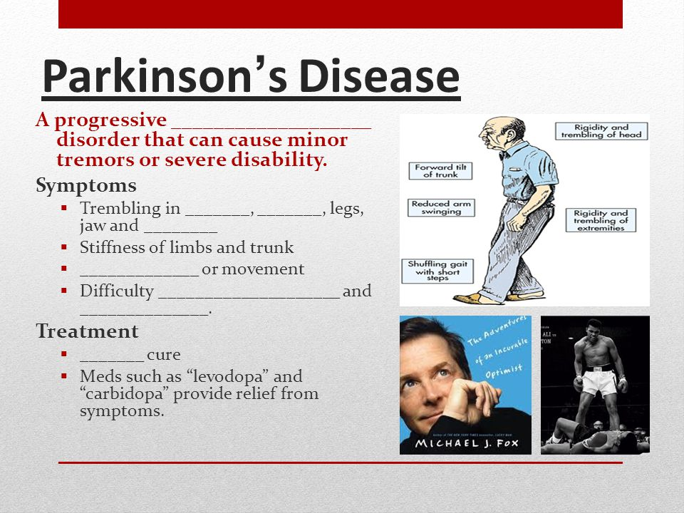 Parkinson's Disease A progressive ___________________ disorder that can cause minor tremors or severe disability. Symptoms  Trembling in _______, ___
