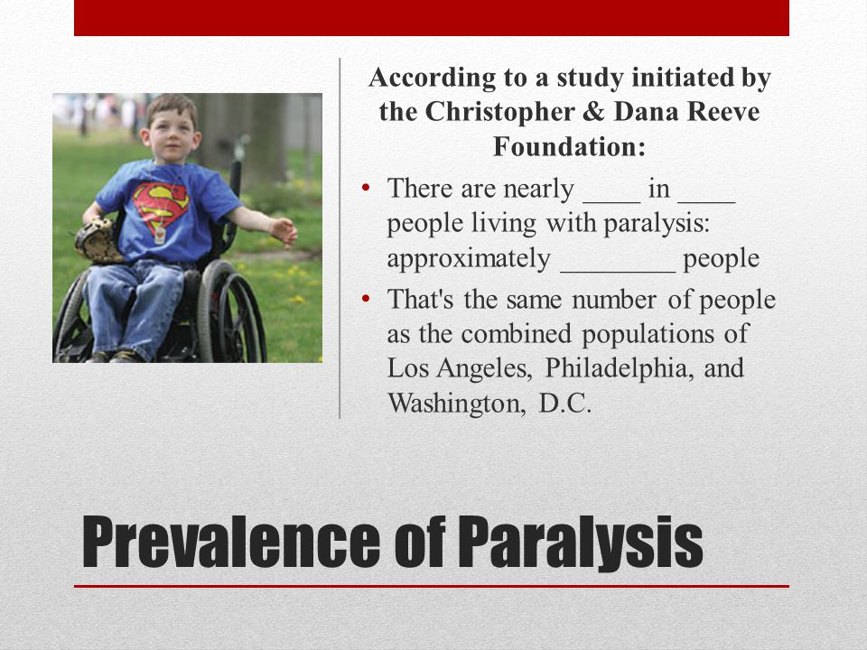 Prevalence of Paralysis According to a study initiated by the Christopher & Dana Reeve Foundation: There are nearly ____ in ____ people living with paralysis: approximately ________ people That s the same number of people as the combined populations of Los Angeles, Philadelphia, and Washington, D.C.