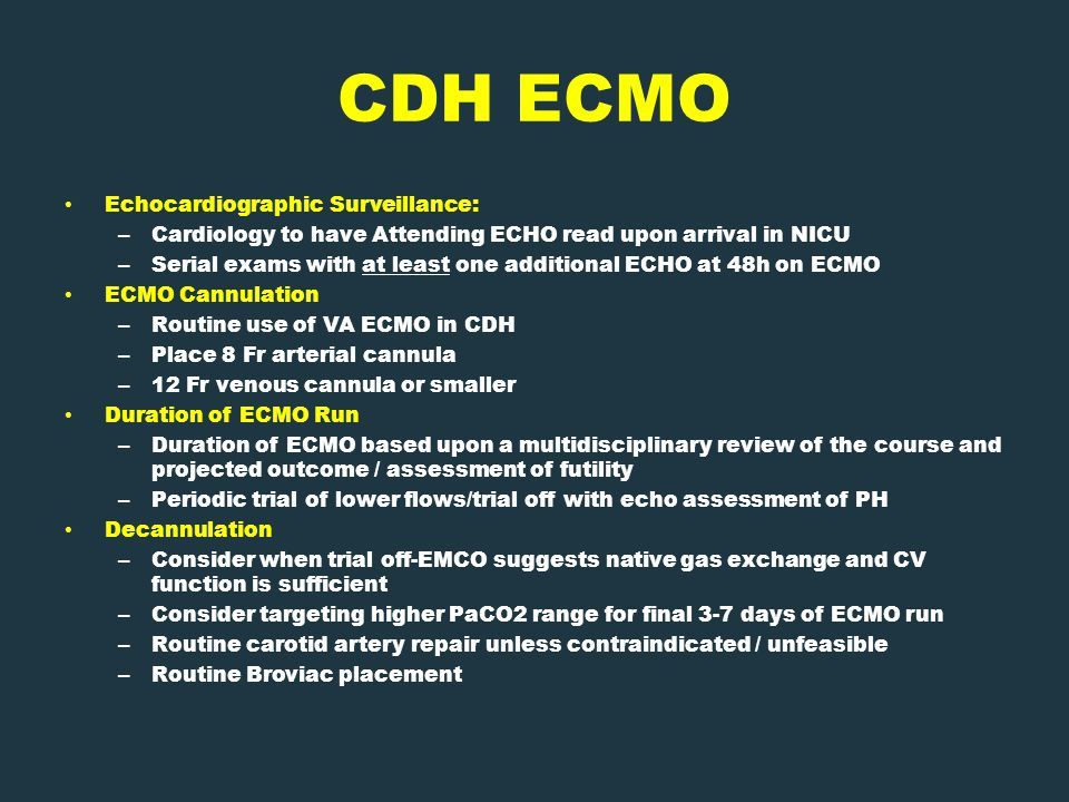 CDH ECMO Echocardiographic Surveillance: – Cardiology to have Attending ECHO read upon arrival in NICU – Serial exams with at least one additional ECHO at 48h on ECMO ECMO Cannulation – Routine use of VA ECMO in CDH – Place 8 Fr arterial cannula – 12 Fr venous cannula or smaller Duration of ECMO Run – Duration of ECMO based upon a multidisciplinary review of the course and projected outcome / assessment of futility – Periodic trial of lower flows/trial off with echo assessment of PH Decannulation – Consider when trial off-EMCO suggests native gas exchange and CV function is sufficient – Consider targeting higher PaCO2 range for final 3-7 days of ECMO run – Routine carotid artery repair unless contraindicated / unfeasible – Routine Broviac placement