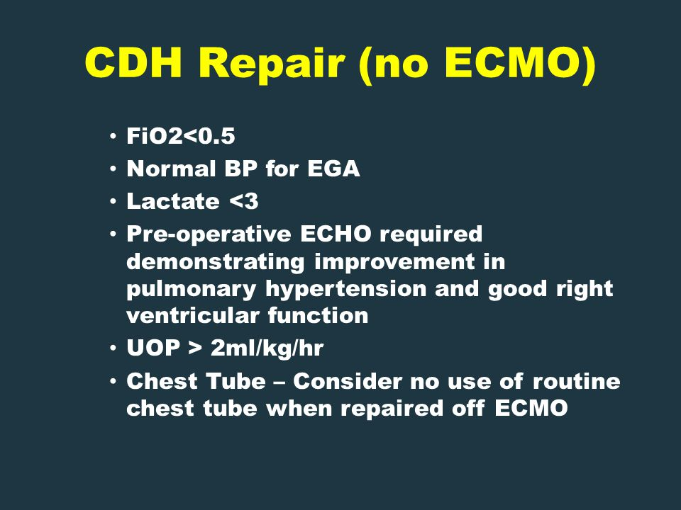 CDH Repair (no ECMO) FiO2<0.5 Normal BP for EGA Lactate <3 Pre-operative ECHO required demonstrating improvement in pulmonary hypertension and good right ventricular function UOP > 2ml/kg/hr Chest Tube – Consider no use of routine chest tube when repaired off ECMO