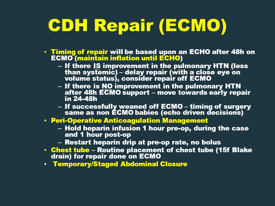 CDH Repair (ECMO) Timing of repair will be based upon an ECHO after 48h on ECMO (maintain inflation until ECHO) – If there IS improvement in the pulmonary HTN (less than systemic) – delay repair (with a close eye on volume status), consider repair off ECMO – If there is NO improvement in the pulmonary HTN after 48h ECMO support – move towards early repair in 24-48h – If successfully weaned off ECMO – timing of surgery same as non ECMO babies (echo driven decisions) Peri-Operative Anticoagulation Management – Hold heparin infusion 1 hour pre-op, during the case and 1 hour post-op – Restart heparin drip at pre-op rate, no bolus Chest tube – Routine placement of chest tube (15f Blake drain) for repair done on ECMO Temporary/Staged Abdominal Closure