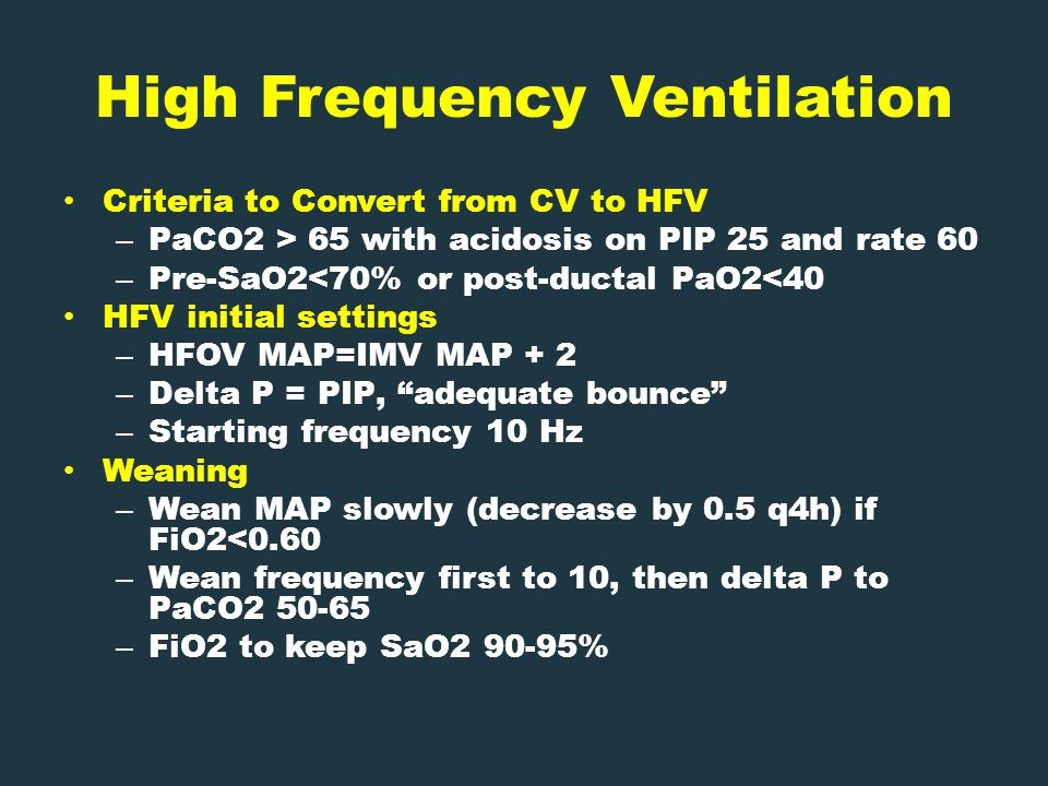 High Frequency Ventilation Criteria to Convert from CV to HFV – PaCO2 > 65 with acidosis on PIP 25 and rate 60 – Pre-SaO2<70% or post-ductal PaO2<40 HFV initial settings – HFOV MAP=IMV MAP + 2 – Delta P = PIP, adequate bounce – Starting frequency 10 Hz Weaning – Wean MAP slowly (decrease by 0.5 q4h) if FiO2<0.60 – Wean frequency first to 10, then delta P to PaCO2 50-65 – FiO2 to keep SaO2 90-95%