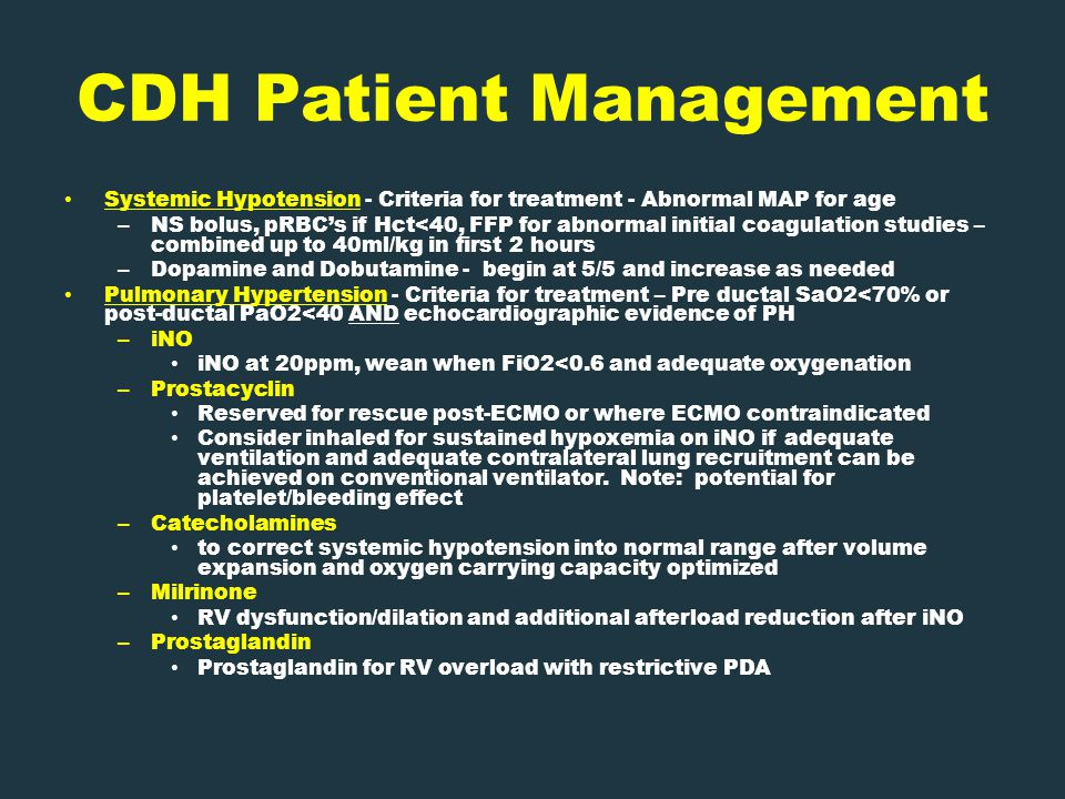 CDH Patient Management Systemic Hypotension - Criteria for treatment - Abnormal MAP for age – NS bolus, pRBC's if Hct<40, FFP for abnormal initial coagulation studies – combined up to 40ml/kg in first 2 hours – Dopamine and Dobutamine - begin at 5/5 and increase as needed Pulmonary Hypertension - Criteria for treatment – Pre ductal SaO2<70% or post-ductal PaO2<40 AND echocardiographic evidence of PH – iNO iNO at 20ppm, wean when FiO2<0.6 and adequate oxygenation – Prostacyclin Reserved for rescue post-ECMO or where ECMO contraindicated Consider inhaled for sustained hypoxemia on iNO if adequate ventilation and adequate contralateral lung recruitment can be achieved on conventional ventilator.